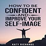 Self-Confidence: How to Be Confident and Improve Your Self-Image | Katy Richards