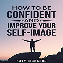 SELF-CONFIDENCE: HOW TO BE CONFIDENT AND IMPROVE YOUR SELF-IMAGE