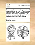 An address delivered to the graduates of Rhode-Island College, at the anniversary commencement, in the Baptist Meeting-House in Providence, September 5, A. D. 1798. by Jonathan Maxcy, A. M. President of Rhode-Island College, Jonathan Maxcy, 1170853498