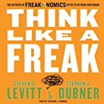 Think Like a Freak: The Authors of Freakonomics Offer to Retrain Your Brain | Steven D. Levitt,Stephen J. Dubner