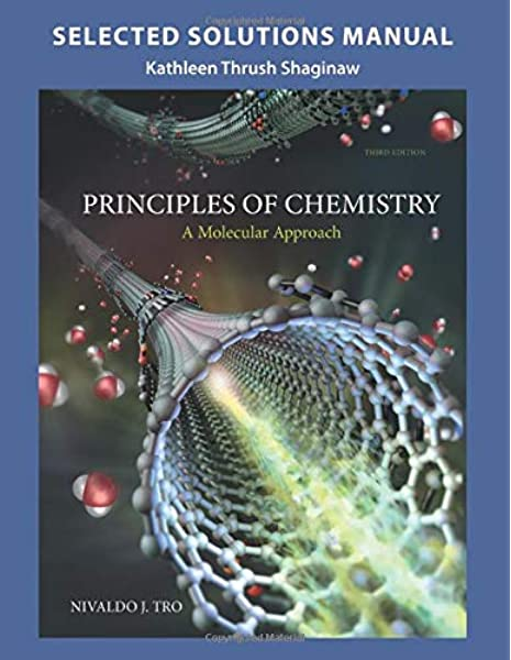 Amazon Com Selected Solution Manual For Principles Of Chemistry A Molecular Approach 9780133889413 Tro Nivaldo J Shaginaw Kathleen Thrush Books