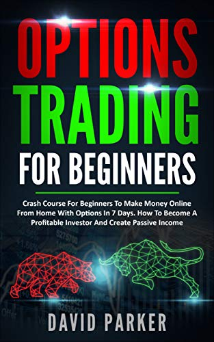 OPTIONS TRADING FOR BEGINNERS: Crash Course For Beginners To Make Money Online From Home With Options In 7 Days. How To Become A Profitable Investor ...