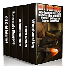 DIY For Men: Woodworking, Ham Radio, Blacksmithing, Homemade Weapons and Even DIY Internet Connection: (DIY Projects For Home, Woodworking, How To Build A Shed, Blacksmith, DIY Ideas, Natural Crafts)