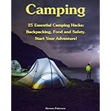 Camping: 25 Essential Camping Hacks: Backpacking, Food and Safety. Start Your Adventure!: (Camping Hacks, Camping Tips, Camping For Beginners) (Camping, Outdoor Survival Guide)