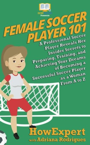 Female Soccer Player 101: A Professional Soccer Player Reveals Her Insider Secrets to Preparing, Training, and Achieving Your Dreams of Becoming a Successful Soccer Player as a Woman From A -