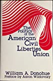 The Politics of the American Civil Liberties Union, Donohue, William A. and Wildavsky, Aaron, 0887380212