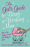 The Girl's Guide to Being a Working Mum: How to be Happy at Work and Happy at Home (Girls Guide)