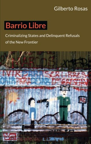 Barrio Libre: Criminalizing States and Delinquent Refusals of the New Frontier