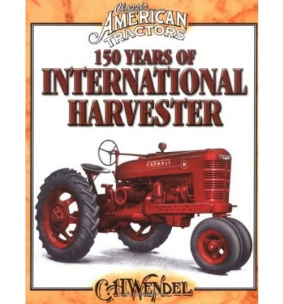 [ { 150 YEARS OF INTERNATIONAL HARVESTER (CLASSIC AMERICAN TRACTORS) } ] by Wendel, Charles H (AUTHOR) Oct-01-2004 [ Paperback ]