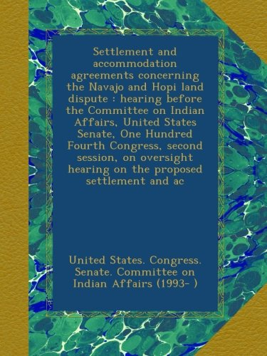 Settlement and accommodation agreements concerning the Navajo and Hopi land dispute : hearing before the Committee on Indian Affairs, United States ... hearing on the proposed settlement and ac pdf epub