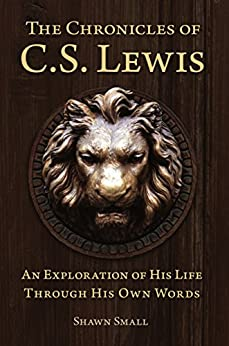 The Chronicles of C. S. Lewis - An Exploration of His Life Through His Own Words by [Small, Shawn]