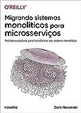 Migrando Sistemas Monolíticos Para Microsserviços: Padrões Evolutivos Para Transformar seu Sistema Monolítico