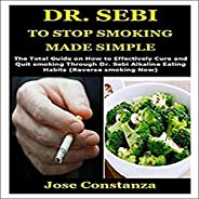 Dr. Sebi to Stop Smoking Made Simple: The Total Guide on How to Effectively Cure and Quit Smoking Through Dr.