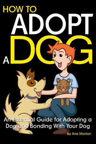 How to Adopt a Dog: An Essential Guide for Adopting a Dog and Bonding With Your Dog PDF