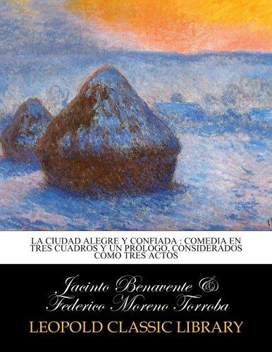 La ciudad alegre y confiada : comedia en tres cuadros y un prlogo, considerados como tres actos (Spanish Edition)