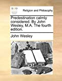 Predstination Calmly Considered by John Wesley, M a The, John Wesley, 1170039308