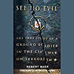 See No Evil: The True Story of a Ground Soldier in the CIA's War on Terrorism | Robert Baer