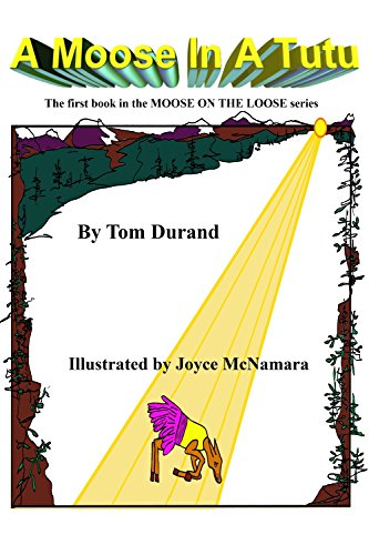 Book: A Moose In A Tutu - Another ZANY story in the MOOSE ON THE LOOSE series by Tom and Connie Durand