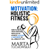 MOTIVATION: Holistic Fitness: How to Develop Your Emotional Muscles to Achieve Success & Happiness in All Areas of Life (Motivational, Confidence, Mindfulness, Self-Love, Success Book 1)