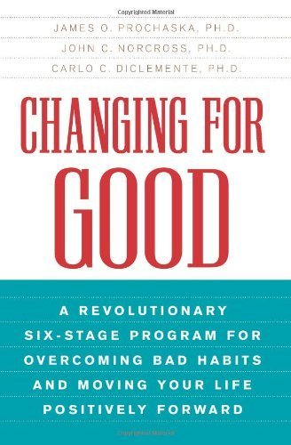Changing for Good: A Revolutionary Six-Stage Program for Overcoming Bad Habits and Moving Your Life Positively Forward by Prochaska, James O., John Norcross, Carlo DiClemente [William Morrow Paperbacks, 2007] ( Paperback ) [Paperback]