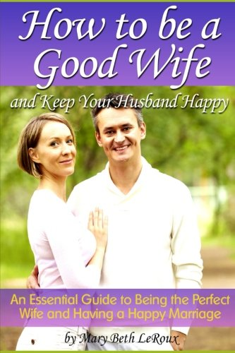 How to Be a Good Wife and Keep Your Husband Happy: An Essential Guide to Being the Perfect Wife and Having a Happy Marriage (A Good Husband Makes A Good Wife)