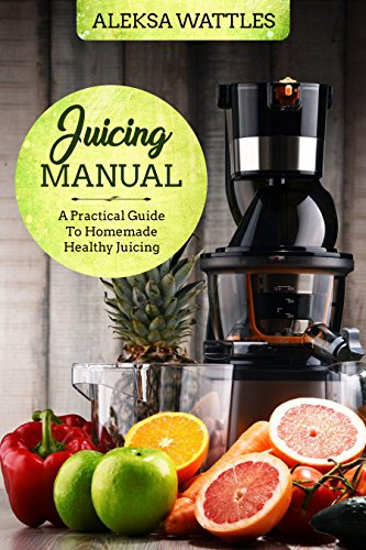 Juicing Manual: A Practical Guide To Homemade Healthy Juicing by Aleksa Wattles