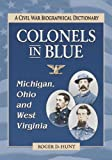 Colonels in Blue--Michigan, Ohio and West Virginia, Roger D. Hunt, 0786461551