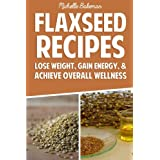 Leinsamen Recipes: Lose Weight, Gain Energy, & Achieve Overall Wellness
