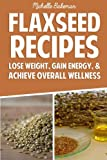 Flaxseed Recipes: Lose Weight, Gain Energy, & Achieve Overall Wellness
