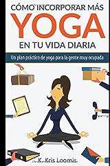 Cómo incorporar más yoga en tu vida diaria: Un plan práctico de yoga para la gente muy ocupada (Spanish Edition) Paperback