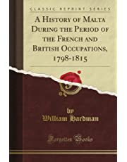 A History of Malta During the Period of the French and British Occupations, 1798-1815 (Classic Reprint)