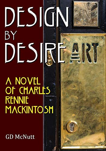 Design By Desire: A Novel Of Charles Rennie Mackintosh