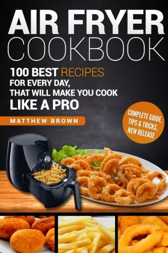 Air Fryer Cookbook:: 100 Best Recipes for Every Day, that Will Make you Cook Like a Pro by Matthew Brown