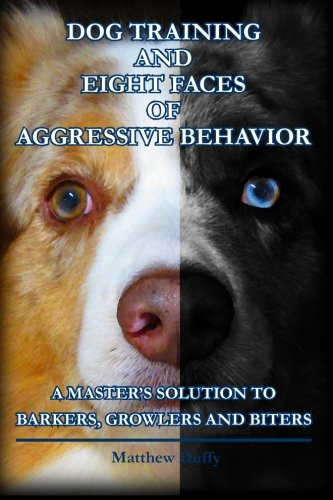 Dog Training and Eight Faces of Aggressive Behavior: A Master's Solution to Barkers, Growlers and Biters (Dog Training For Aggressive Dogs)