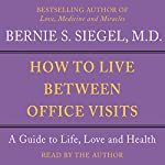 How to Live Between Office Visits: A Guide to Life, Love and Health | Bernie S. Siegel