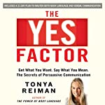 The YES Factor: Get What You Want. Say What You Mean. The Secrets of Persuasive Communication | Tonya Reiman