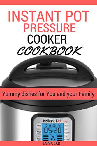 Instant Pot Pressure cooker CookBook: Yummy dishes for You and your Family.