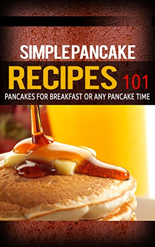 Pancake Recipes: for beginners - Pancakes for Breakfast or Any Pancake Time - Pancakes 101 (Pancake recipes - Pancakes for breakfast - Pancakes ideas Book 1)