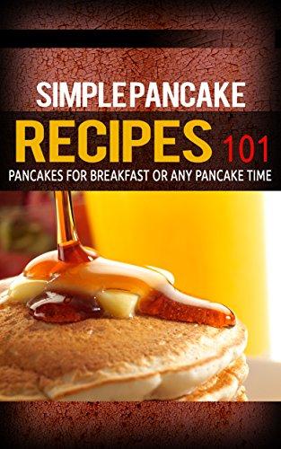 Pancake Recipes: for beginners - Pancakes for Breakfast or Any Pancake Time - Pancakes 101 (Pancake recipes - Pancakes for breakfast - Pancakes ideas) by [Taylor, Clara]