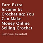 Earn Extra Income by Crocheting: You Can Make Money Online Selling Crochet | Sabrina Kendall