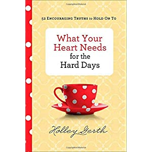 What Your Heart Needs for the Hard Days: 52 Encouraging Truths to Hold On To Hardcover – September 2, 2014