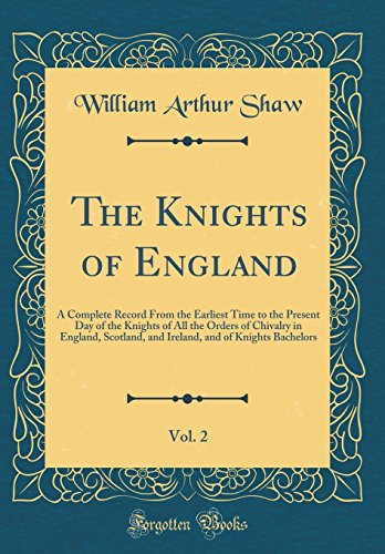 The Knights of England, Vol. 2: A Complete Record from the Earliest Time to the Present Day of the Knights of All the Orders of Chivalry in England, ... and of Knights Bachelors (Classic Reprint)
