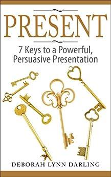 PRESENT: 7 Keys to a Powerful, Persuasive Presentation by [Darling, Deborah Lynn]