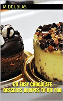 50 easy chocolate desserts recipes to die for chocolate recipes to die for book 2 kindle
