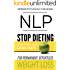 NLP: Stop Dieting: Reprogram Your Eating Habits for Permanent, Effortless Weight Loss (Diet, NLP, Weight Loss, Health and Fitness, Eating Habits Book 1)