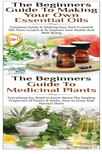 The Beginners Guide to Making Your Own Essential Oils & The Beginners Guide To Medicinal Plants (Essential Oils Box Set) (Volume 15)
