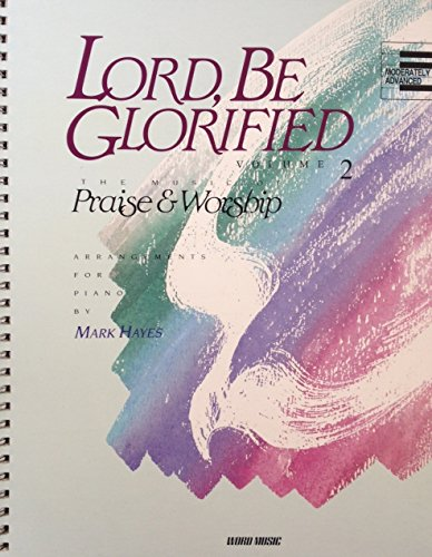 Lord, Be Glorified, The Music of Praise & Worship, Arrangements for Piano, Moderately Advanced (Volume 2) (Worship Arrangements)