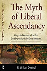 Myth of Liberal Ascendancy: Corporate Dominance from the Great Depression to the Great Recession Kindle Edition