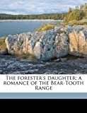The Forester's Daughter; a Romance of the Bear-Tooth Range, Hamlin Garland, 1177904322