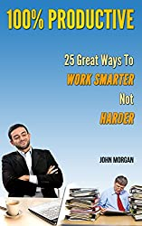 100% Productive: 25 Great Ways To Work Smarter Not Harder (How To Be 100%) (English Edition)